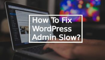 Your WordPress Admin Slow? 10 Ways To Fix Slow Dashboard Panel